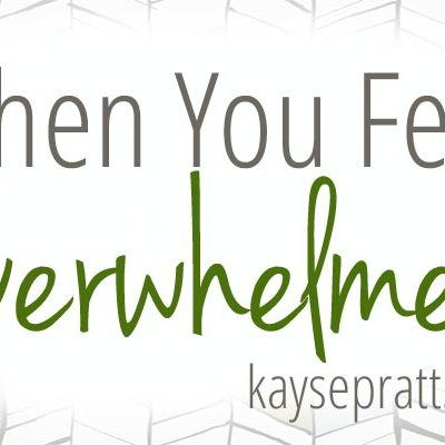 When You Feel Overwhelmed