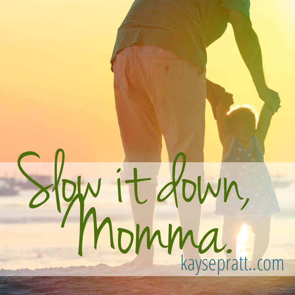 Slow it Down Momma - KaysePratt.com