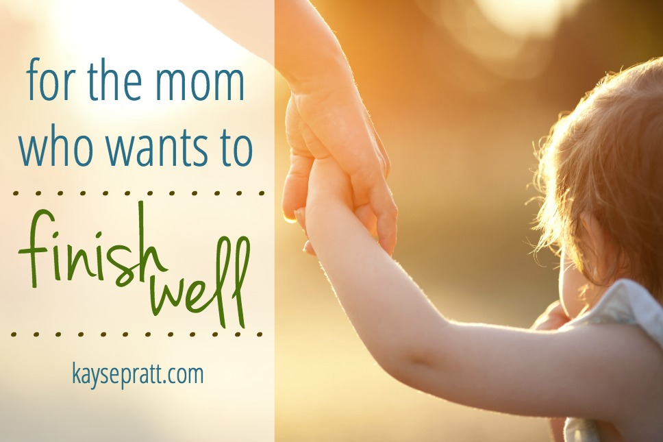 for the mom who wants to finish well - kaysepratt.com