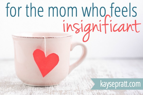 For The Mom Who Feels Insignificant