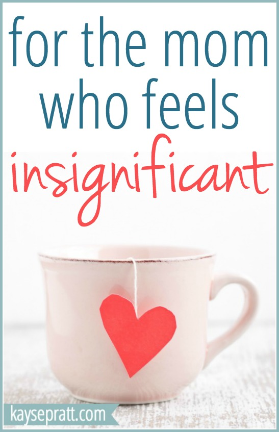 For The Mom Who Feels Insignificant - KaysePratt.com