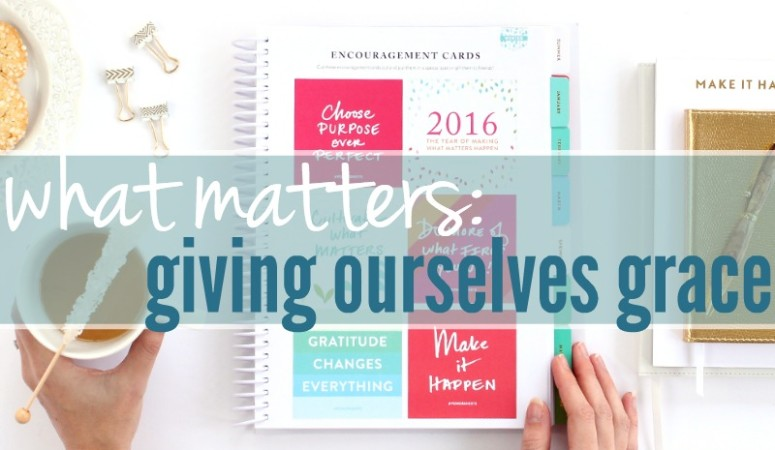 What Matters :: Giving Ourselves Grace