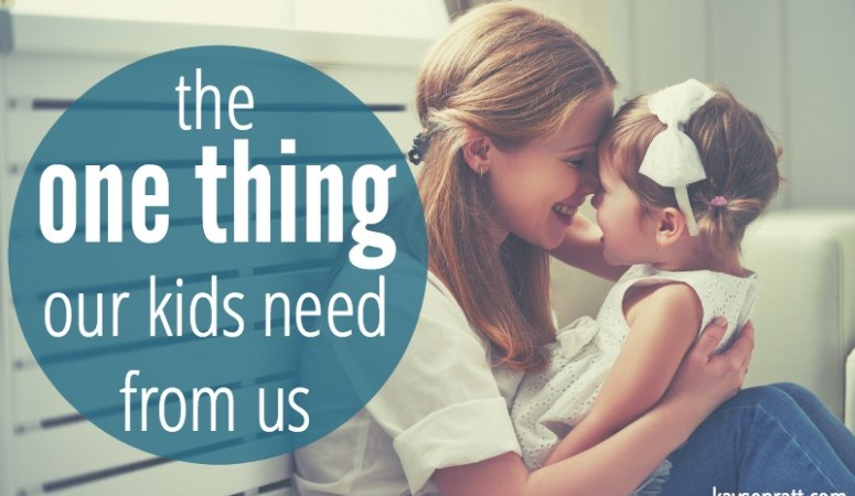 The One Thing Our Kids Need From Us
