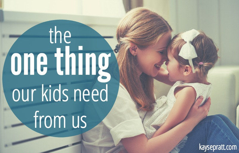 The One Thing Our Kids Need From Us - KaysePratt.com