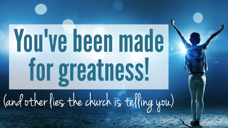 You've been made for greatness! And other lies the church is telling you. - KaysePratt.com