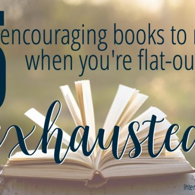 5 Encouraging Books to Read When You're Flat-Out Exhausted