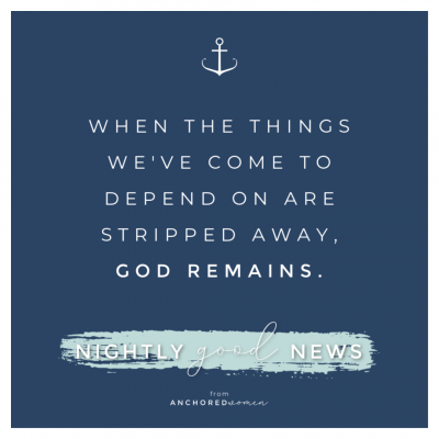 When the things we depend on are stripped away // Nightly Good News!